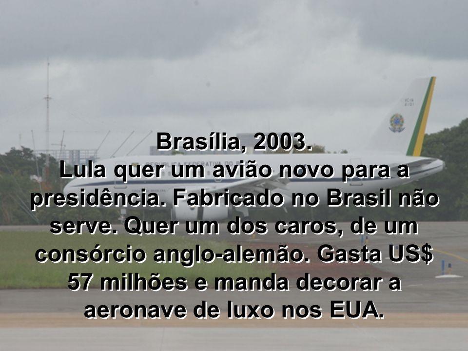 Brasília, 2003. Lula quer um avião novo para a presidência. Fabricado no Brasil não serve. Quer um dos caros, de um consórcio anglo-alemão. Gasta US$