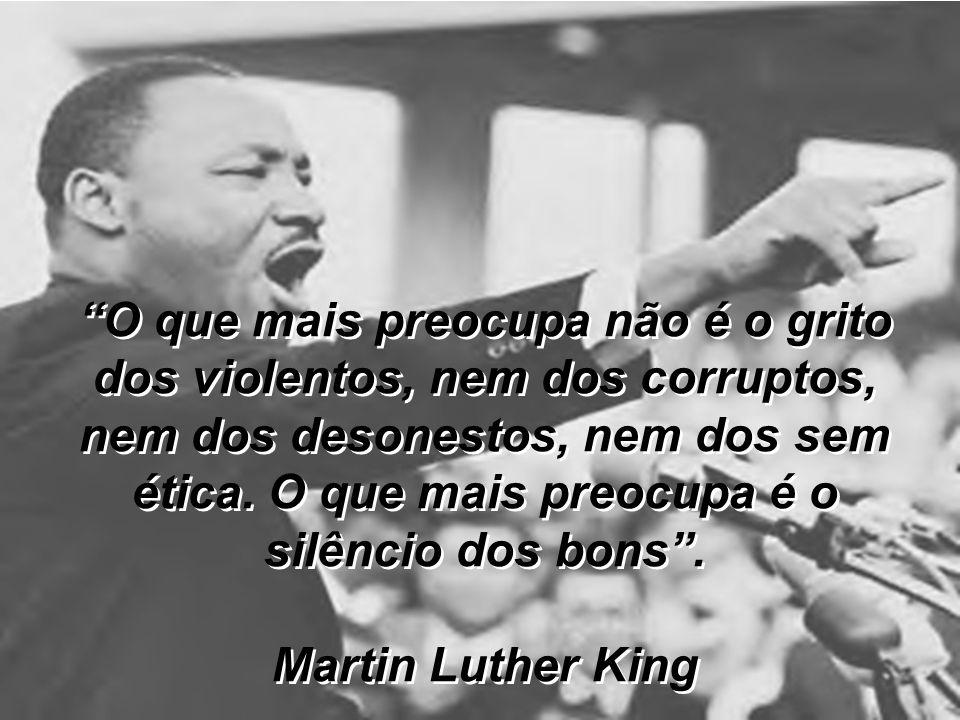 O que mais preocupa não é o grito dos violentos, nem dos corruptos, nem dos desonestos, nem dos sem ética. O que mais preocupa é o silêncio dos bons.