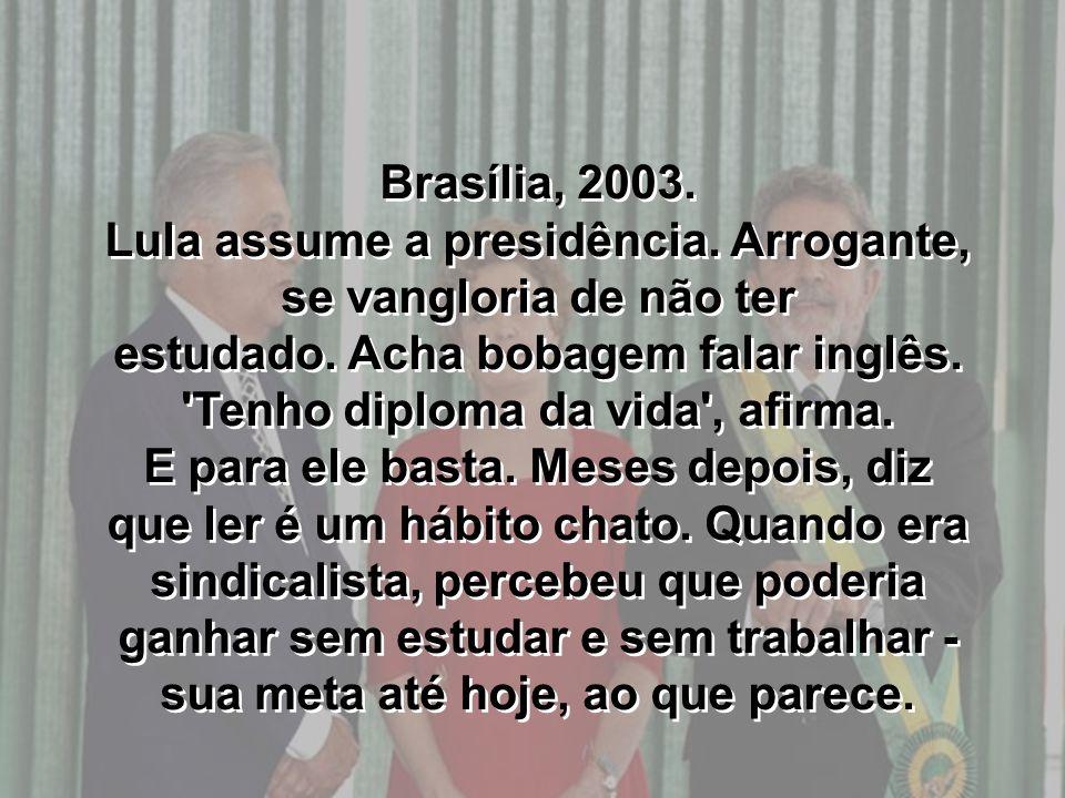 Brasília, 2003. Lula assume a presidência. Arrogante, se vangloria de não ter estudado. Acha bobagem falar inglês. 'Tenho diploma da vida', afirma. E