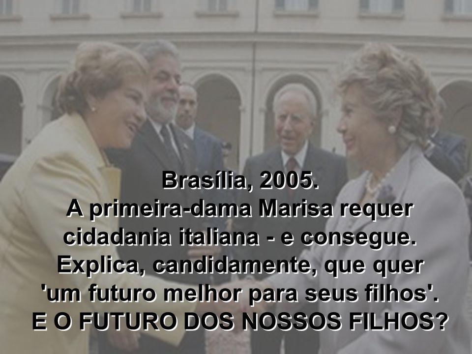 Brasília, 2005. A primeira-dama Marisa requer cidadania italiana - e consegue. Explica, candidamente, que quer 'um futuro melhor para seus filhos'. E