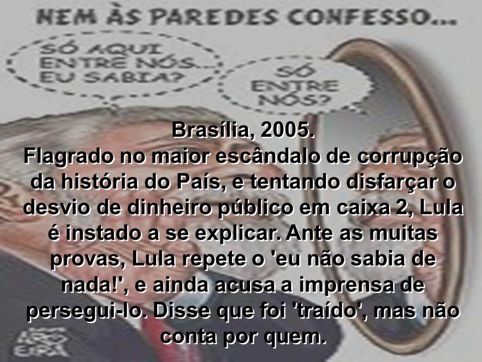 Brasília, 2005. Flagrado no maior escândalo de corrupção da história do País, e tentando disfarçar o desvio de dinheiro público em caixa 2, Lula é ins