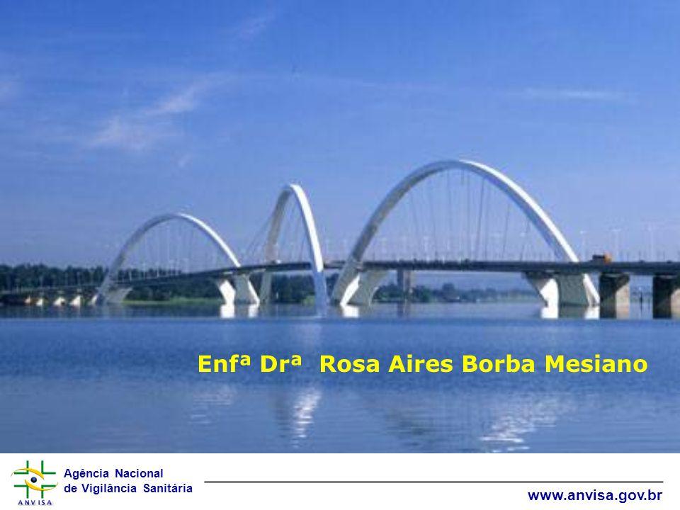 Agência Nacional de Vigilância Sanitária www.anvisa.gov.br Enfª Drª Rosa Aires Borba Mesiano