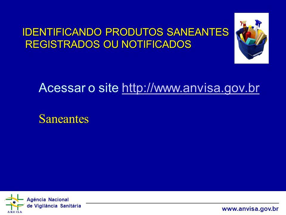Agência Nacional de Vigilância Sanitária www.anvisa.gov.br IDENTIFICANDO PRODUTOS SANEANTES REGISTRADOS OU NOTIFICADOS REGISTRADOS OU NOTIFICADOS Acessar o site http://www.anvisa.gov.brhttp://www.anvisa.gov.brSaneantes