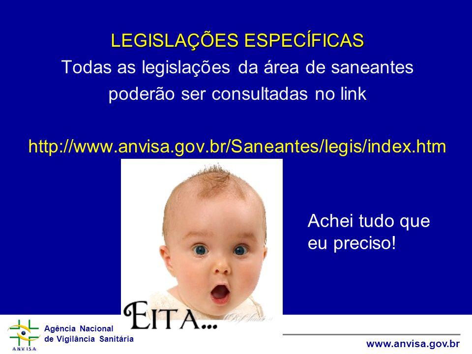 Agência Nacional de Vigilância Sanitária www.anvisa.gov.br LEGISLAÇÕES ESPECÍFICAS Todas as legislações da área de saneantes poderão ser consultadas no link http://www.anvisa.gov.br/Saneantes/legis/index.htm Achei tudo que eu preciso!