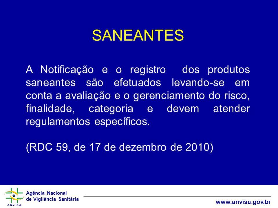 Agência Nacional de Vigilância Sanitária www.anvisa.gov.br SANEANTES A Notificação e o registro dos produtos saneantes são efetuados levando-se em conta a avaliação e o gerenciamento do risco, finalidade, categoria e devem atender regulamentos específicos.