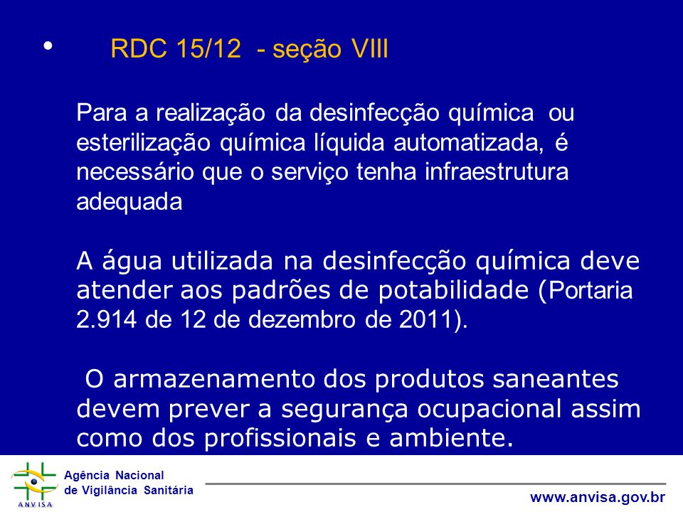 Agência Nacional de Vigilância Sanitária www.anvisa.gov.br RDC 15/12 - seção VIII Para a realização da desinfecção química ou esterilização química líquida automatizada, é necessário que o serviço tenha infraestrutura adequada A água utilizada na desinfecção química deve atender aos padrões de potabilidade ( Portaria 2.914 de 12 de dezembro de 2011).