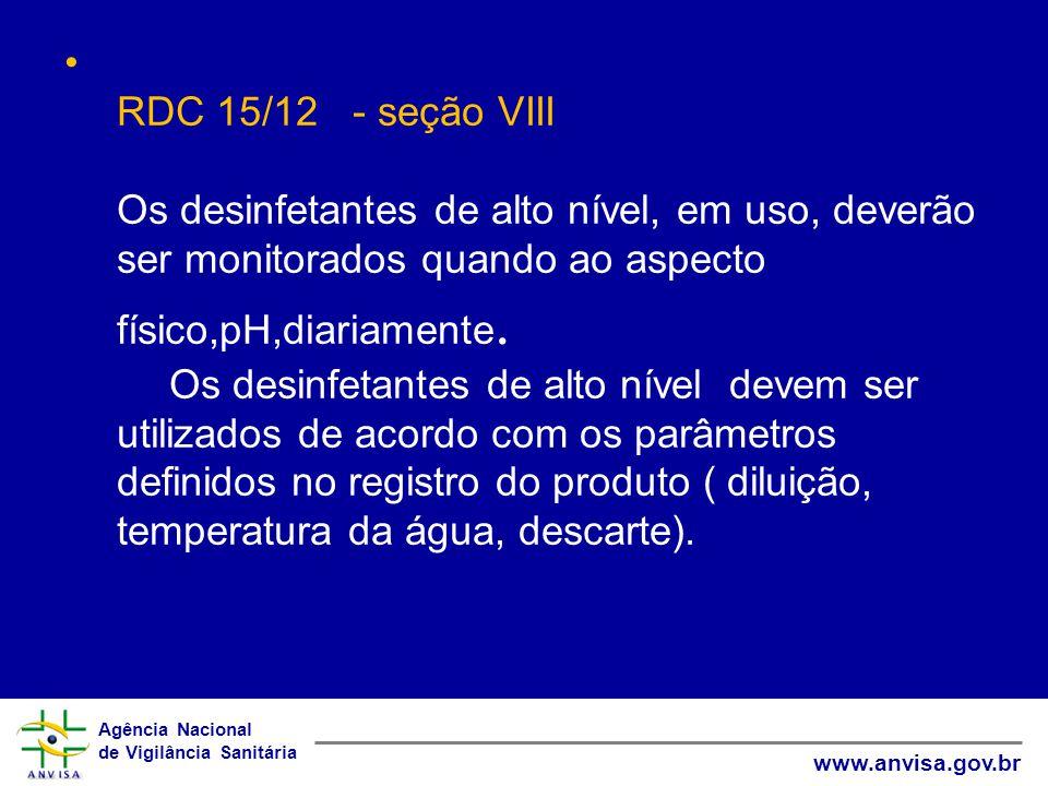 Agência Nacional de Vigilância Sanitária www.anvisa.gov.br RDC 15/12 - seção VIII Os desinfetantes de alto nível, em uso, deverão ser monitorados quando ao aspecto físico,pH,diariamente.