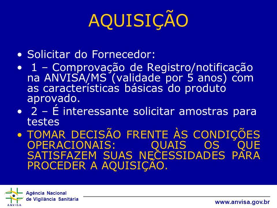Agência Nacional de Vigilância Sanitária www.anvisa.gov.br AQUISIÇÃO Solicitar do Fornecedor: 1 – Comprovação de Registro/notificação na ANVISA/MS (validade por 5 anos) com as características básicas do produto aprovado.