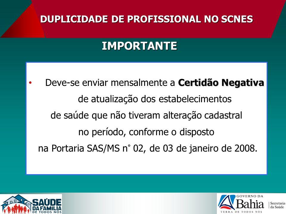 DUPLICIDADE DE PROFISSIONAL NO SCNES IMPORTANTE Certidão Negativa Deve-se enviar mensalmente a Certidão Negativa de atualização dos estabelecimentos d