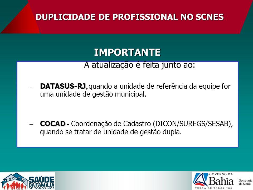 DUPLICIDADE DE PROFISSIONAL NO SCNES A atualização é feita junto ao: – DATASUS-RJ – DATASUS-RJ, quando a unidade de referência da equipe for uma unida