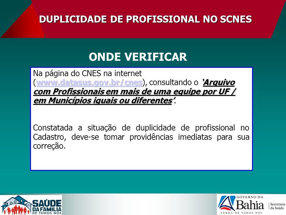 DUPLICIDADE DE PROFISSIONAL NO SCNES ONDE VERIFICAR www.datasus.gov.br/cneswww.datasus.gov.br/cnesArquivo com Profissionais em mais de uma equipe por