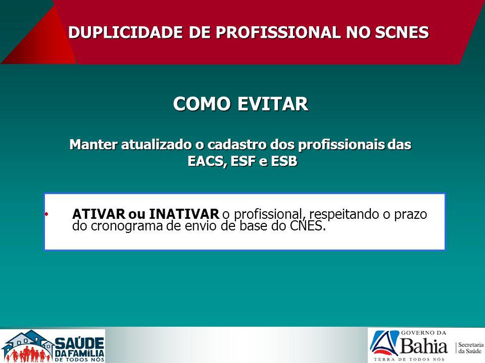 DUPLICIDADE DE PROFISSIONAL NO SCNES COMO EVITAR Manter atualizado o cadastro dos profissionais das EACS, ESF e ESB EACS, ESF e ESB ATIVAR ou INATIVAR