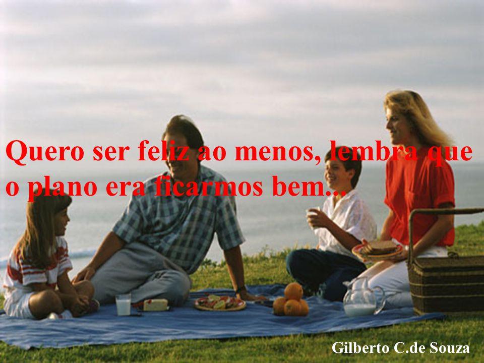 Quero ser feliz ao menos, lembra que o plano era ficarmos bem... Gilberto C.de Souza