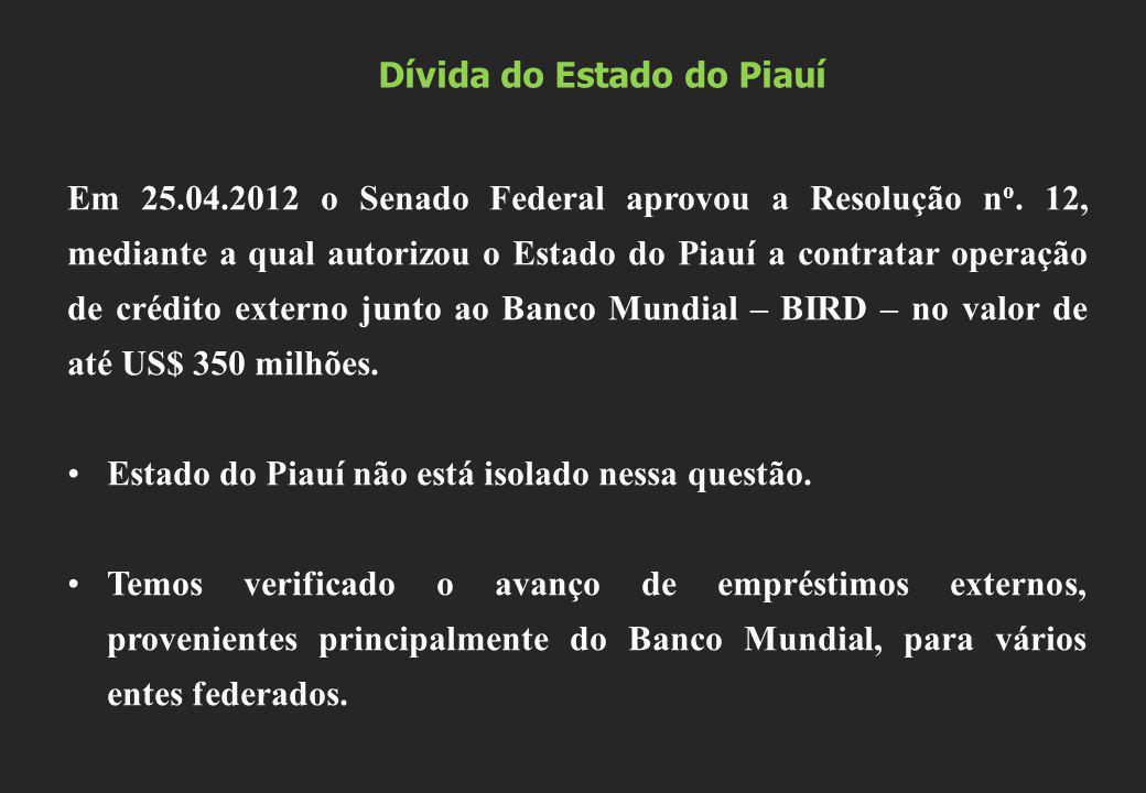 Dívida do Estado do Piauí Em 25.04.2012 o Senado Federal aprovou a Resolução n o. 12, mediante a qual autorizou o Estado do Piauí a contratar operação