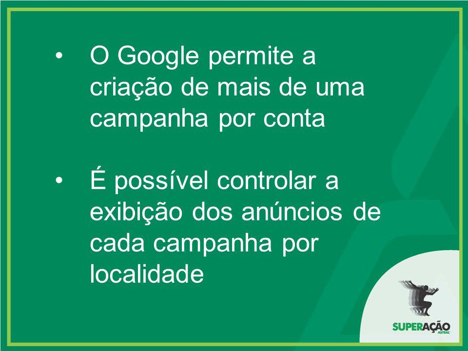 O Google permite a criação de mais de uma campanha por conta É possível controlar a exibição dos anúncios de cada campanha por localidade