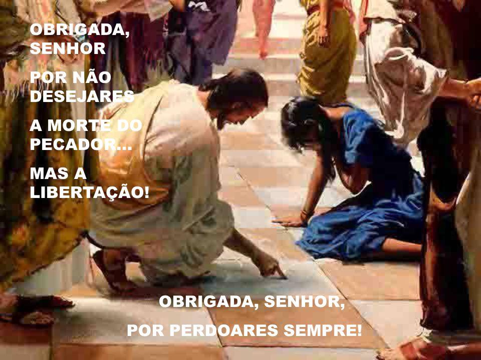 OBRIGADA, SENHOR POR NÃO DESEJARES A MORTE DO PECADOR...