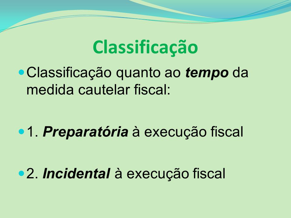 Classificação Classificação quanto ao tempo da medida cautelar fiscal: 1. Preparatória à execução fiscal 2. Incidental à execução fiscal