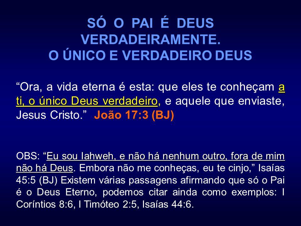 SÓ O PAI É DEUS VERDADEIRAMENTE. O ÚNICO E VERDADEIRO DEUS a ti, o único Deus verdadeiro Ora, a vida eterna é esta: que eles te conheçam a ti, o único