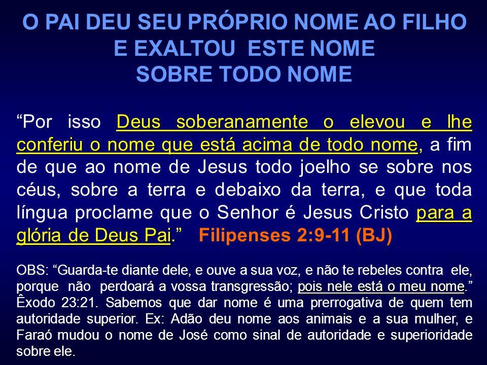 O PAI DEU SEU PRÓPRIO NOME AO FILHO E EXALTOU ESTE NOME SOBRE TODO NOME Deus soberanamente o elevou e lhe conferiu o nome que está acima de todo nome