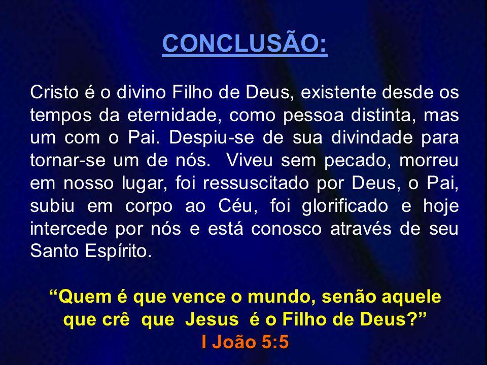 CONCLUSÃO CONCLUSÃO: Cristo é o divino Filho de Deus, existente desde os tempos da eternidade, como pessoa distinta, mas um com o Pai. Despiu-se de su