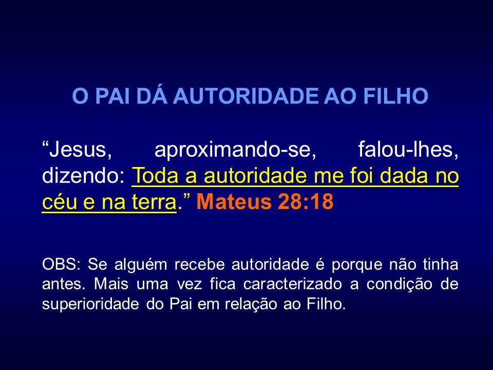 O PAI DÁ AUTORIDADE AO FILHO Toda a autoridade me foi dada no céu e na terra Jesus, aproximando-se, falou-lhes, dizendo: Toda a autoridade me foi dada