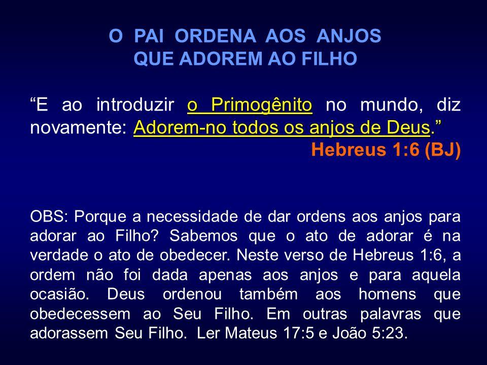 O PAI ORDENA AOS ANJOS QUE ADOREM AO FILHO o Primogênito Adorem-no todos os anjos de Deus. E ao introduzir o Primogênito no mundo, diz novamente: Ador