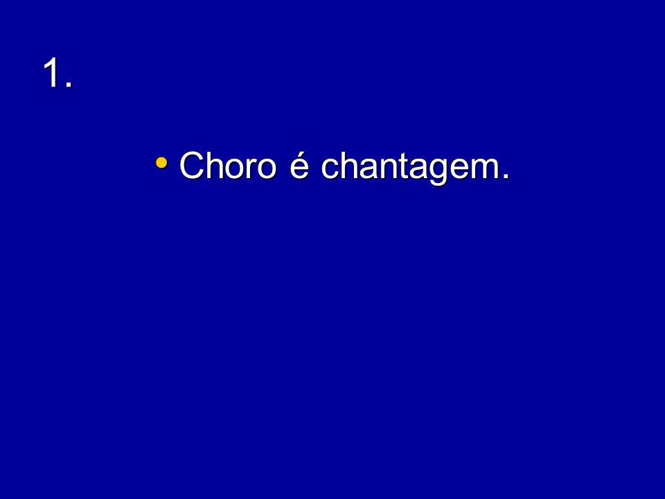 1.1. Choro é chantagem. Choro é chantagem.
