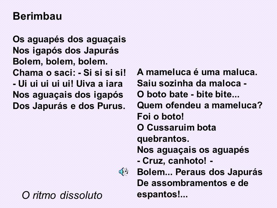 Berimbau Os aguapés dos aguaçais Nos igapós dos Japurás Bolem, bolem, bolem. Chama o saci: - Si si si si! - Ui ui ui ui ui! Uiva a iara Nos aguaçais d