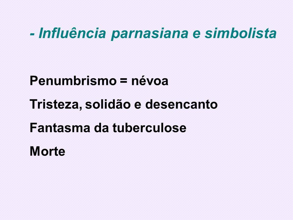 - Influência parnasiana e simbolista Penumbrismo = névoa Tristeza, solidão e desencanto Fantasma da tuberculose Morte
