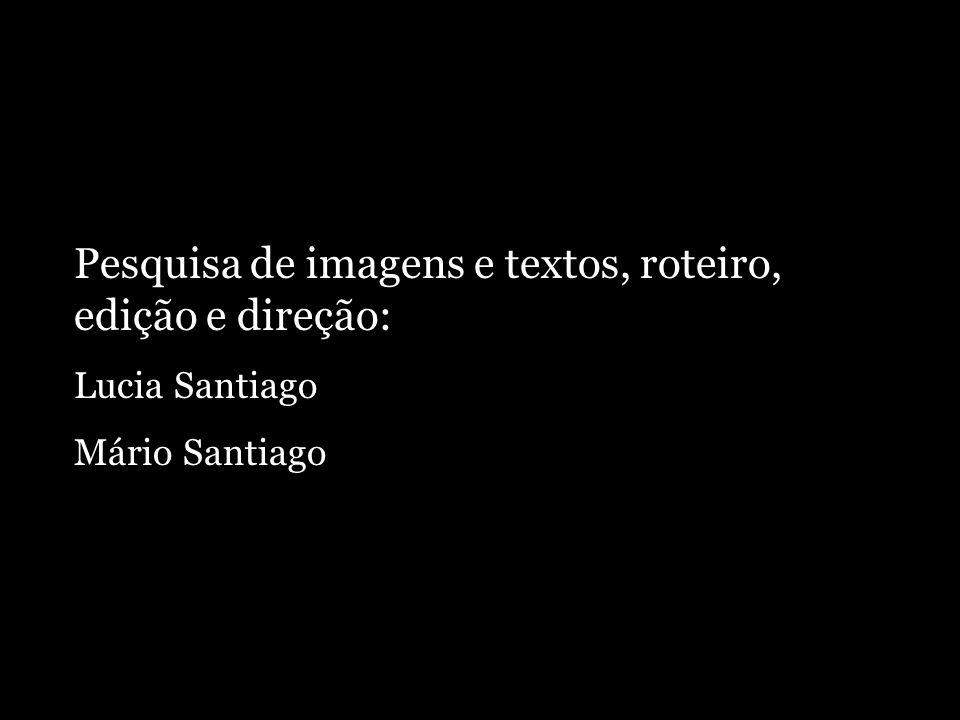 Pesquisa de imagens e textos, roteiro, edição e direção: Lucia Santiago Mário Santiago