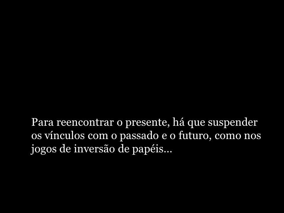 Para reencontrar o presente, há que suspender os vínculos com o passado e o futuro, como nos jogos de inversão de papéis...