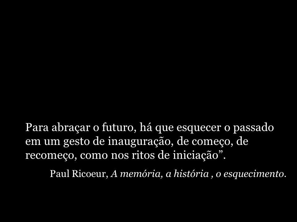 Para abraçar o futuro, há que esquecer o passado em um gesto de inauguração, de começo, de recomeço, como nos ritos de iniciação. Paul Ricoeur, A memó