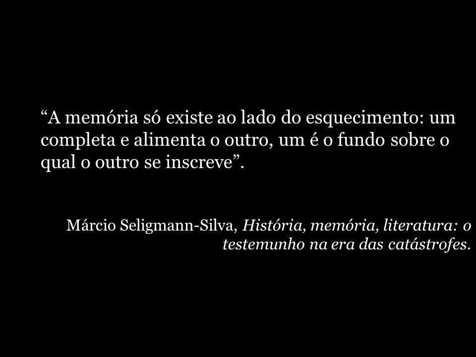 A memória só existe ao lado do esquecimento: um completa e alimenta o outro, um é o fundo sobre o qual o outro se inscreve. Márcio Seligmann-Silva, Hi
