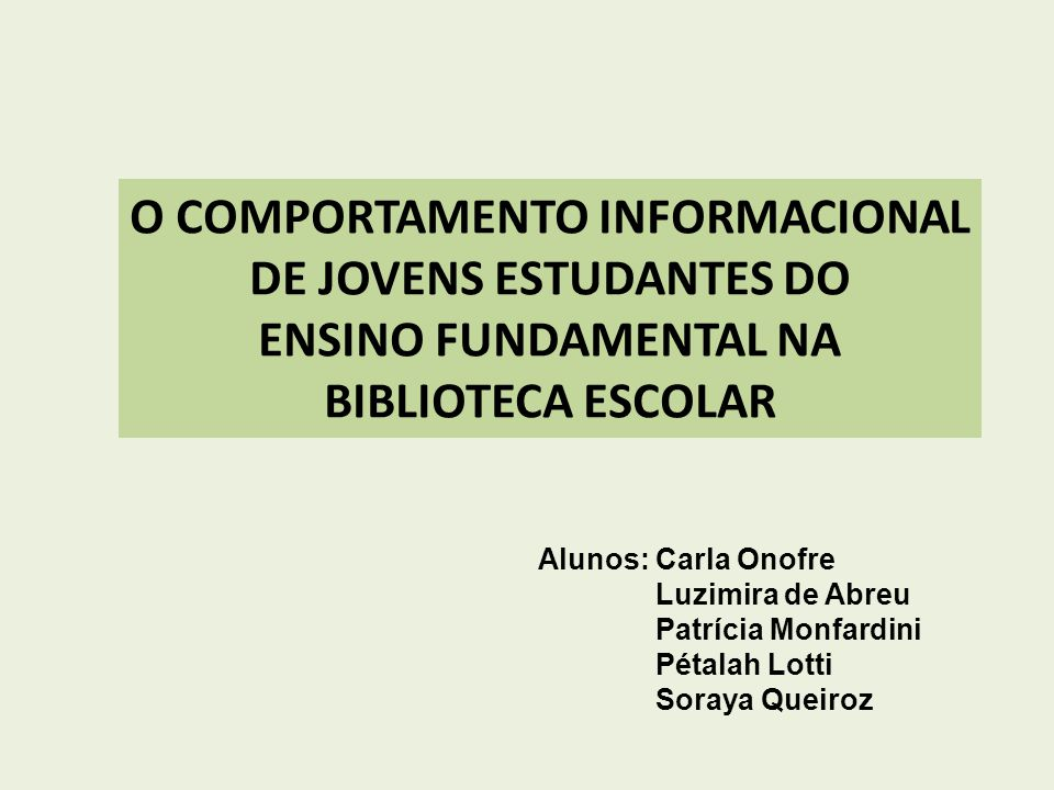 O COMPORTAMENTO INFORMACIONAL DE JOVENS ESTUDANTES DO ENSINO FUNDAMENTAL NA BIBLIOTECA ESCOLAR Alunos: Carla Onofre Luzimira de Abreu Patrícia Monfard