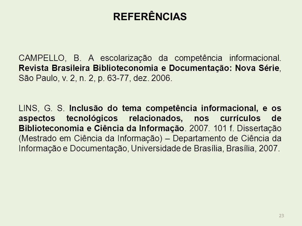 23 REFERÊNCIAS CAMPELLO, B. A escolarização da competência informacional. Revista Brasileira Biblioteconomia e Documentação: Nova Série, São Paulo, v.