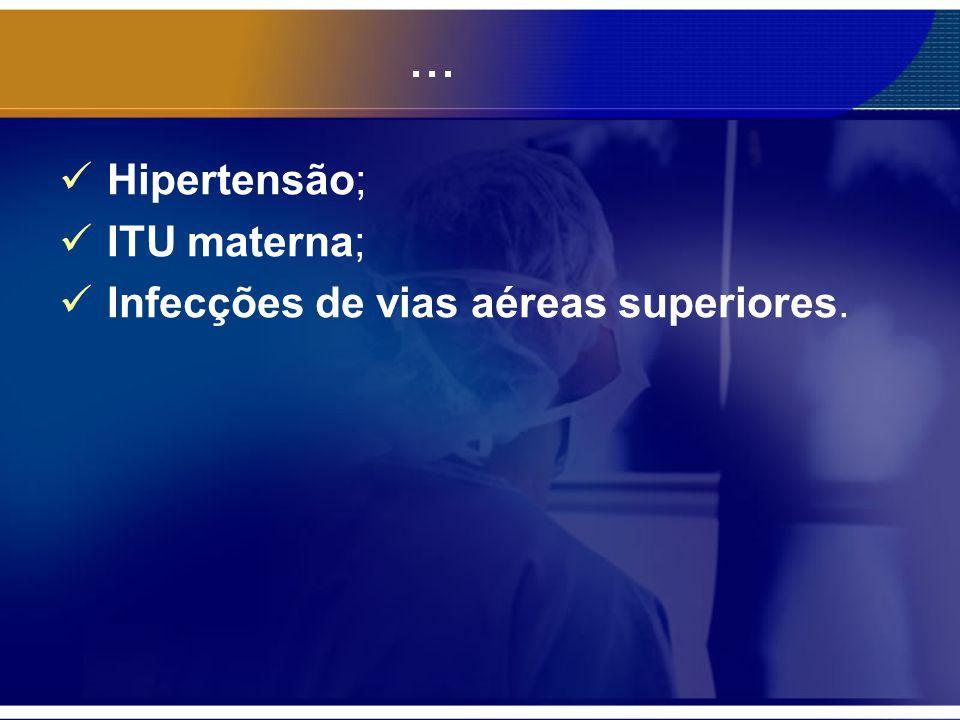 ... Hipertensão; ITU materna; Infecções de vias aéreas superiores.