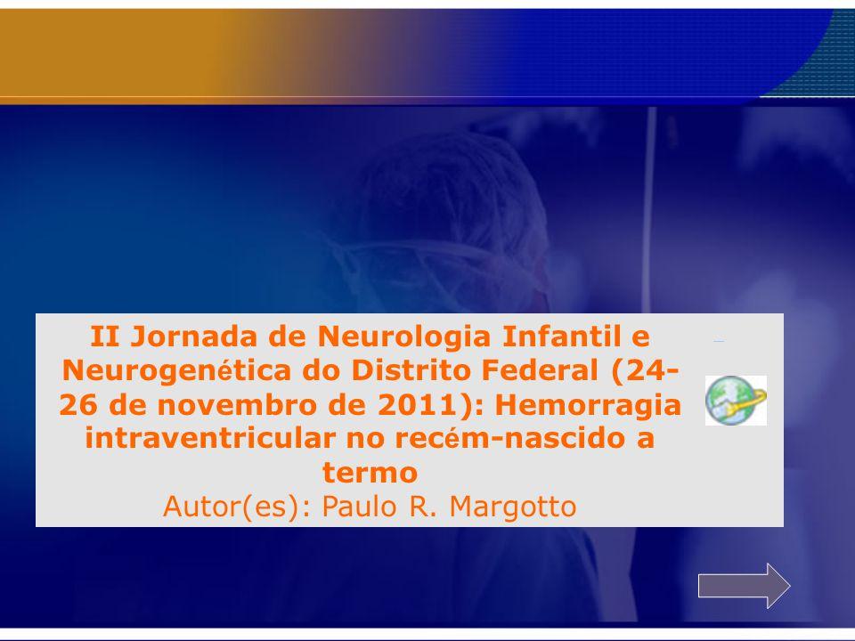 II Jornada de Neurologia Infantil e Neurogen é tica do Distrito Federal (24- 26 de novembro de 2011): Hemorragia intraventricular no rec é m-nascido a