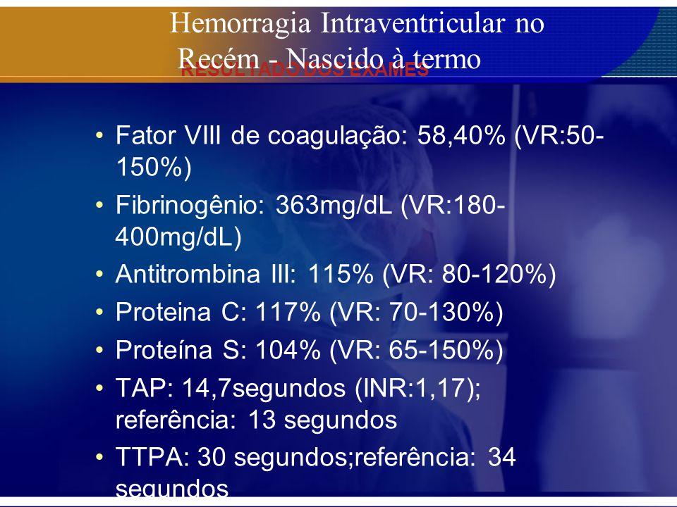 RESULTADO DOS EXAMES Fator VIII de coagulação: 58,40% (VR:50- 150%) Fibrinogênio: 363mg/dL (VR:180- 400mg/dL) Antitrombina III: 115% (VR: 80-120%) Pro