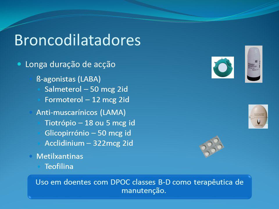 Longa duração de acção ß-agonistas (LABA) Salmeterol – 50 mcg 2id Formoterol – 12 mcg 2id Anti-muscarínicos (LAMA) Tiotrópio – 18 ou 5 mcg id Glicopirrónio – 50 mcg id Acclidinium – 322mcg 2id Metilxantinas Teofilina Uso em doentes com DPOC classes B-D como terapêutica de manutenção.