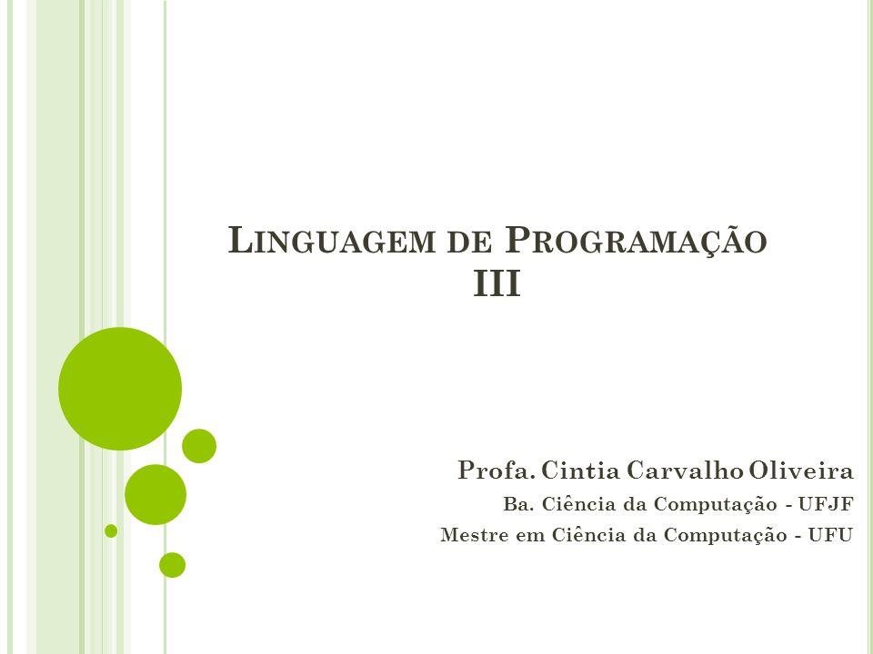 L INGUAGEM DE P ROGRAMAÇÃO III Profa. Cintia Carvalho Oliveira Ba. Ciência da Computação - UFJF Mestre em Ciência da Computação - UFU