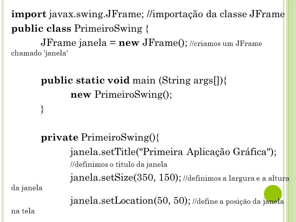 import javax.swing.JFrame; //importação da classe JFrame public class PrimeiroSwing { JFrame janela = new JFrame(); //criamos um JFrame chamado janela public static void main (String args[]){ new PrimeiroSwing(); } private PrimeiroSwing(){ janela.setTitle( Primeira Aplicação Gráfica ); //definimos o título da janela janela.setSize(350, 150); //definimos a largura e a altura da janela janela.setLocation(50, 50); //define a posição da janela na tela janela.setDefaultCloseOperation(JFrame.