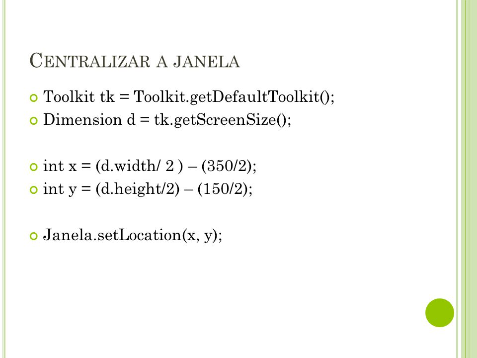 C ENTRALIZAR A JANELA Toolkit tk = Toolkit.getDefaultToolkit(); Dimension d = tk.getScreenSize(); int x = (d.width/ 2 ) – (350/2); int y = (d.height/2