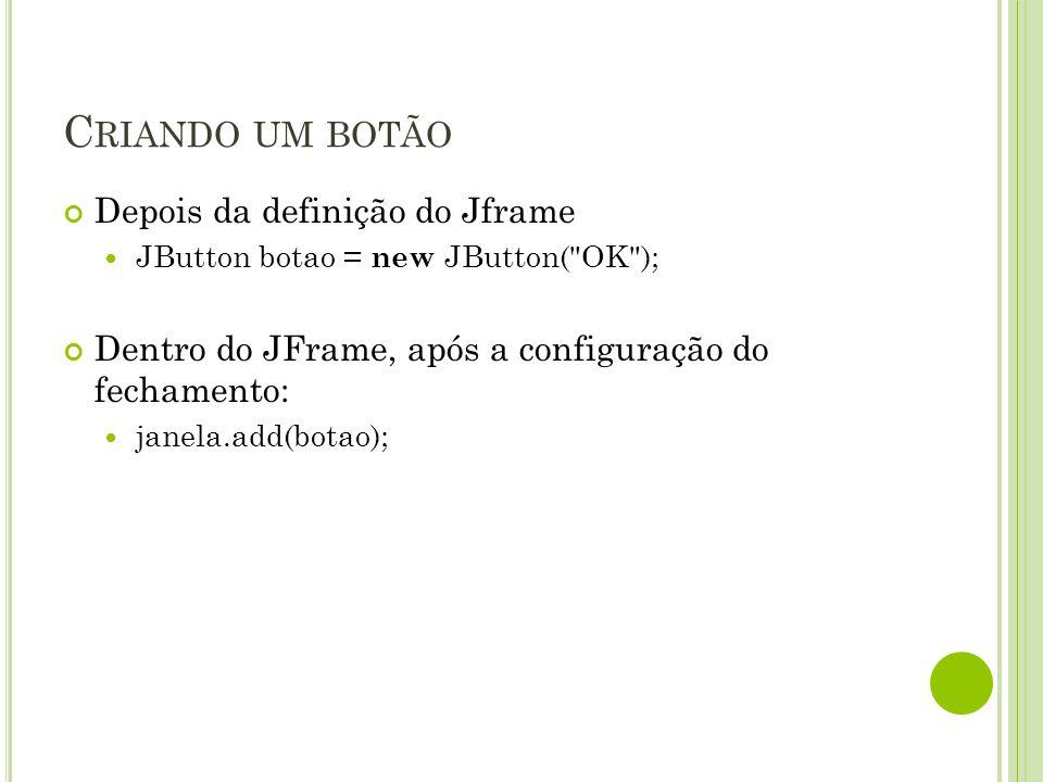 C RIANDO UM BOTÃO Depois da definição do Jframe JButton botao = new JButton( OK ); Dentro do JFrame, após a configuração do fechamento: janela.add(botao);