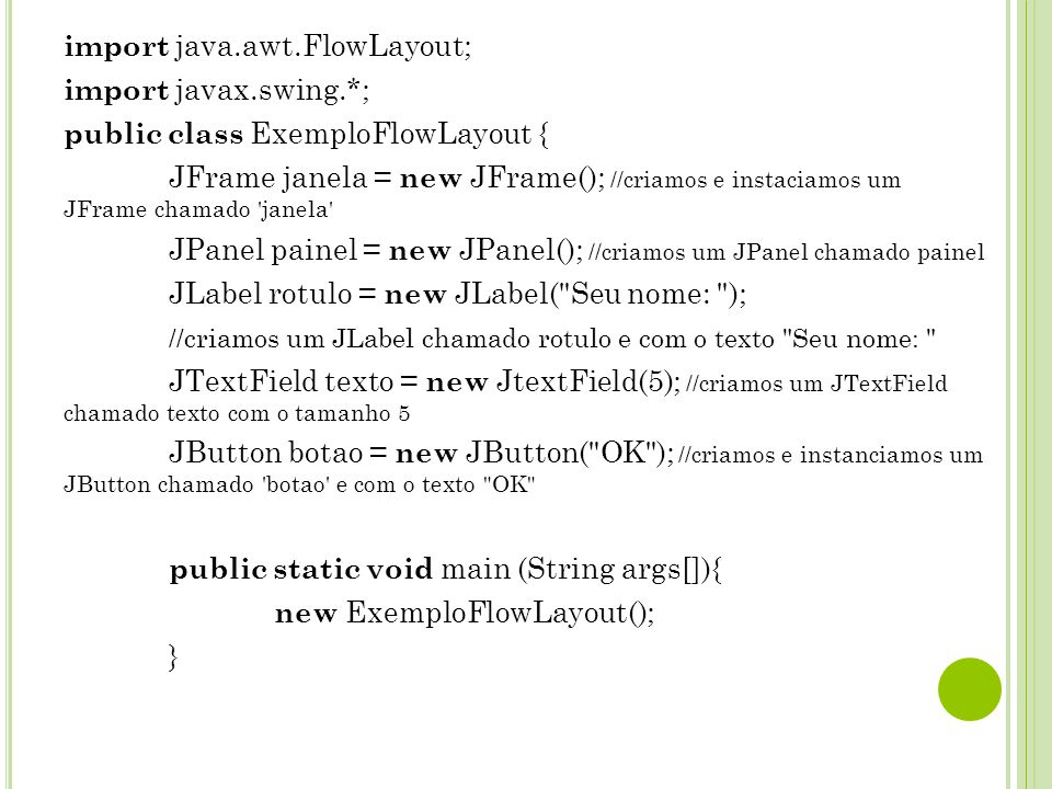 import java.awt.FlowLayout; import javax.swing.*; public class ExemploFlowLayout { JFrame janela = new JFrame(); //criamos e instaciamos um JFrame chamado janela JPanel painel = new JPanel(); //criamos um JPanel chamado painel JLabel rotulo = new JLabel( Seu nome: ); //criamos um JLabel chamado rotulo e com o texto Seu nome: JTextField texto = new JtextField(5); //criamos um JTextField chamado texto com o tamanho 5 JButton botao = new JButton( OK ); //criamos e instanciamos um JButton chamado botao e com o texto OK public static void main (String args[]){ new ExemploFlowLayout(); }