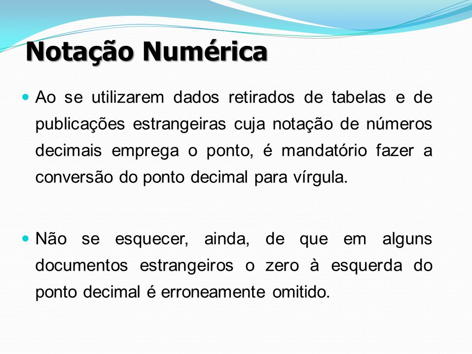 Notação Numérica Ao se utilizarem dados retirados de tabelas e de publicações estrangeiras cuja notação de números decimais emprega o ponto, é mandató