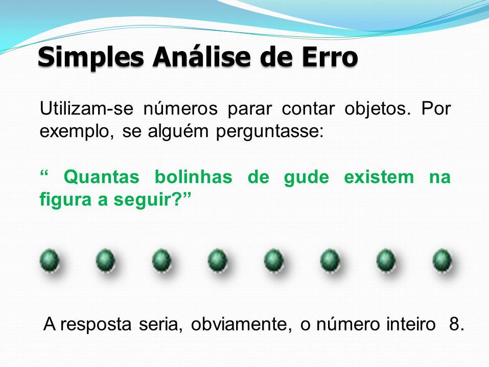 Simples Análise de Erro Utilizam-se números parar contar objetos. Por exemplo, se alguém perguntasse: Quantas bolinhas de gude existem na figura a seg