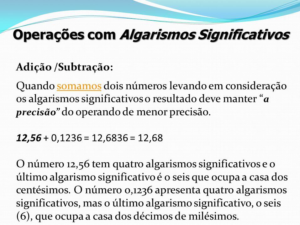 Operações com Algarismos Significativos Adição /Subtração: Quando somamos dois números levando em consideração os algarismos significativos o resultad