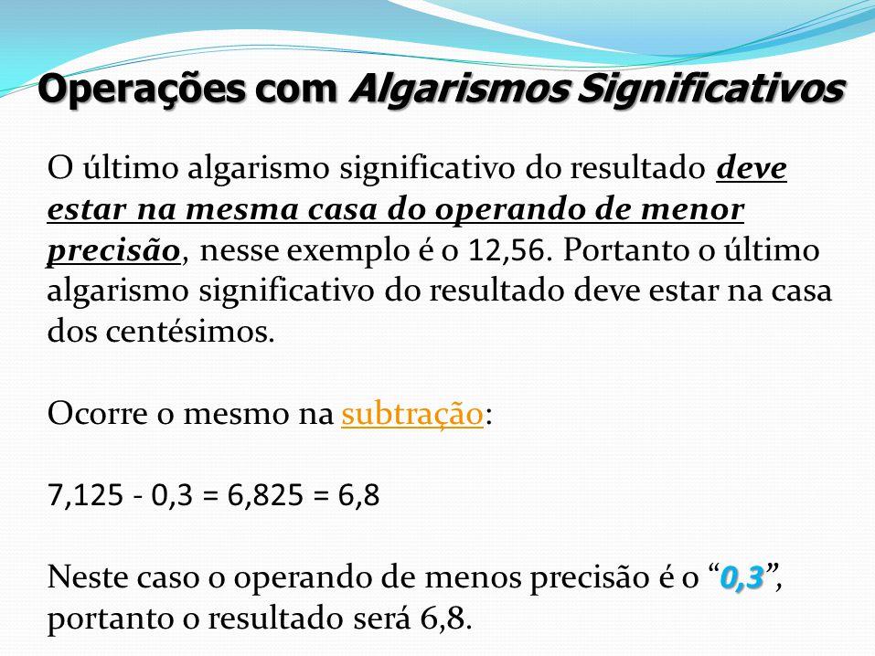 O último algarismo significativo do resultado deve estar na mesma casa do operando de menor precisão, nesse exemplo é o 12,56. Portanto o último algar