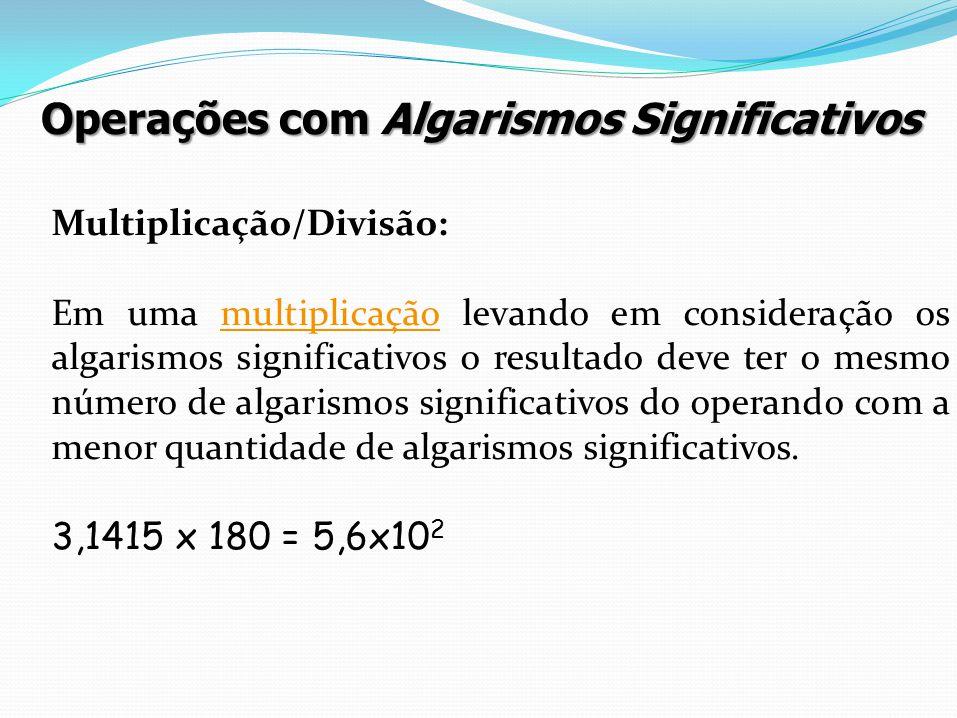 Multiplicação/Divisão: Em uma multiplicação levando em consideração os algarismos significativos o resultado deve ter o mesmo número de algarismos sig