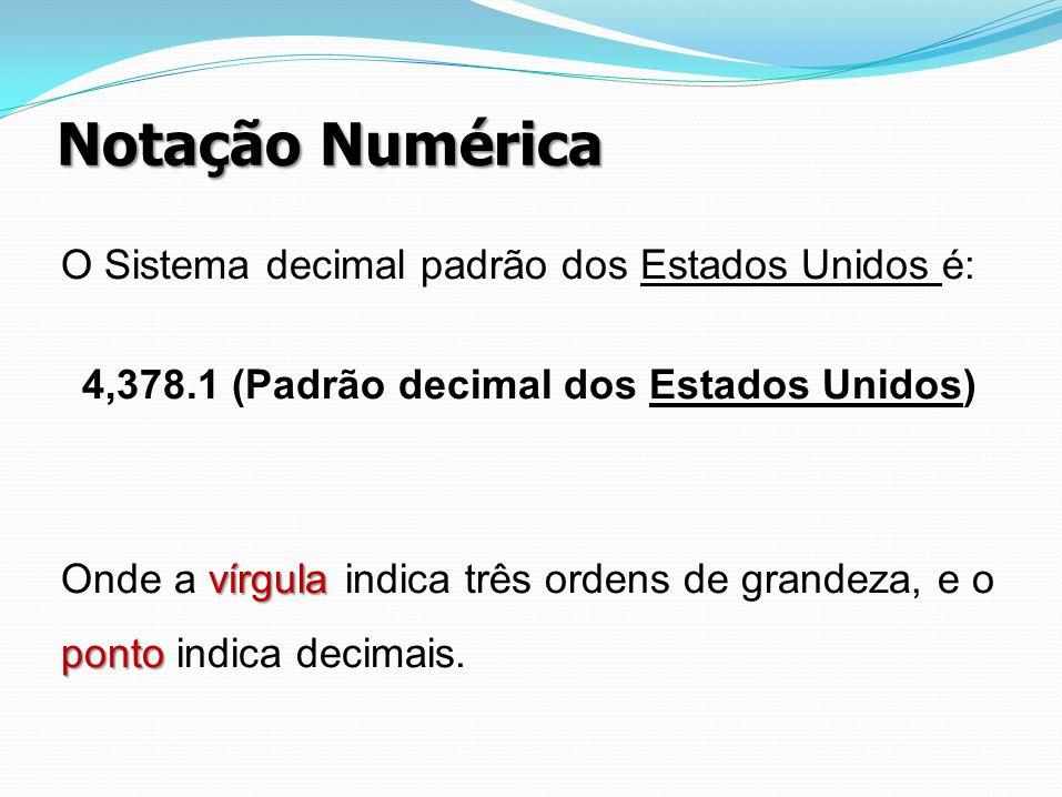 Notação Numérica O Sistema decimal padrão dos Estados Unidos é: 4,378.1 (Padrão decimal dos Estados Unidos) vírgula ponto Onde a vírgula indica três o